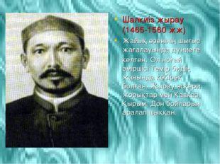 Шалкиіз жырау (1465-1560 жж) Жайық өзенінің шығыс жағалауында дүниеге келген.
