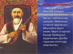 Бұқар Қалқаманұлы (1693-1787жж) Абылай ханның ақылшы биі болған. Арғын тайпас