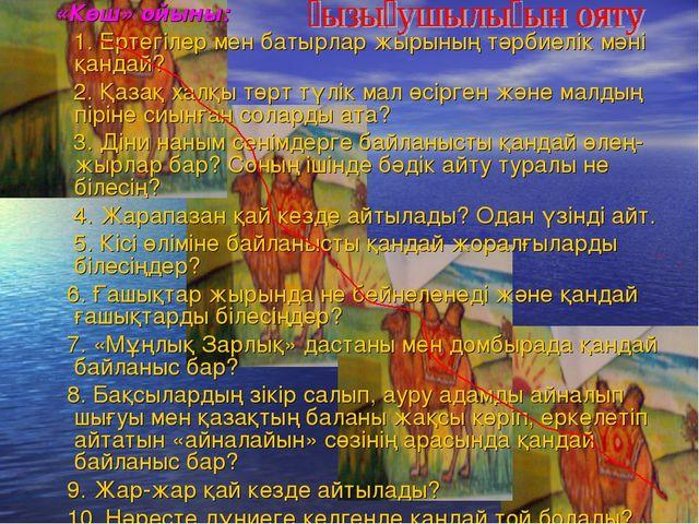 «Көш» ойыны: 1. Ертегілер мен батырлар жырының тәрбиелік мәні қандай? 2. Қаз...