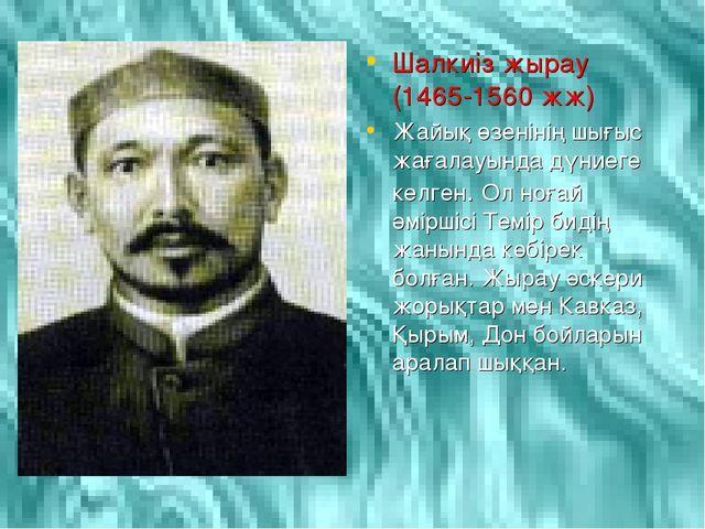 Шалкиіз жырау (1465-1560 жж) Жайық өзенінің шығыс жағалауында дүниеге келген....