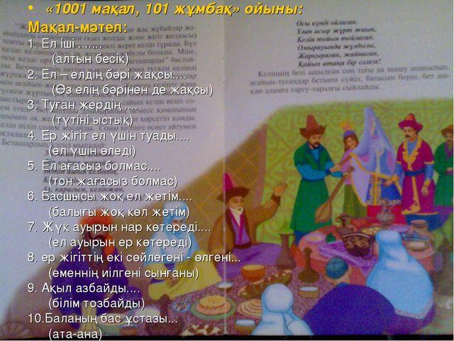 «1001 мақал, 101 жұмбақ» ойыны: Мақал-мәтел: 1. Ел іші ....... (алтын бесік)...