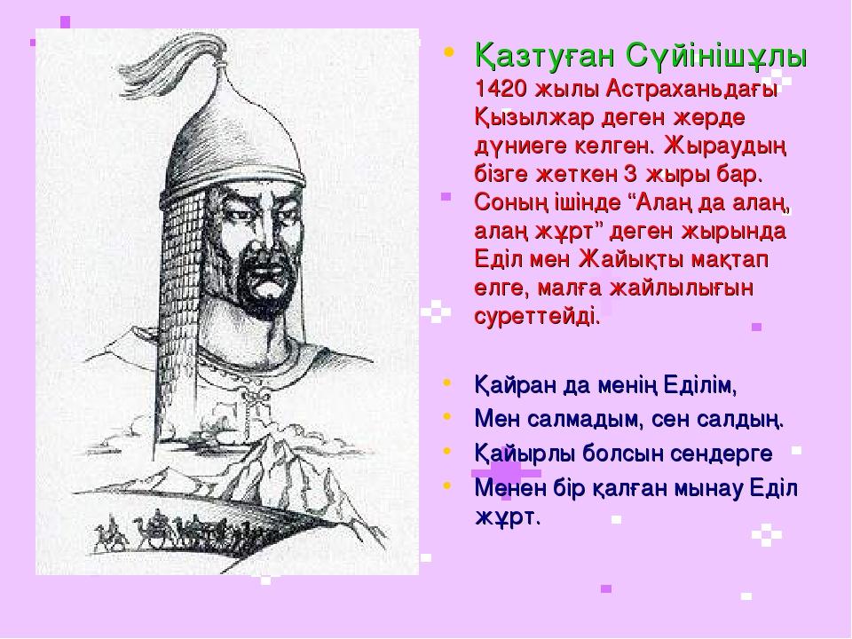 Қазтуған Сүйінішұлы 1420 жылы Астраханьдағы Қызылжар деген жерде дүниеге келг...