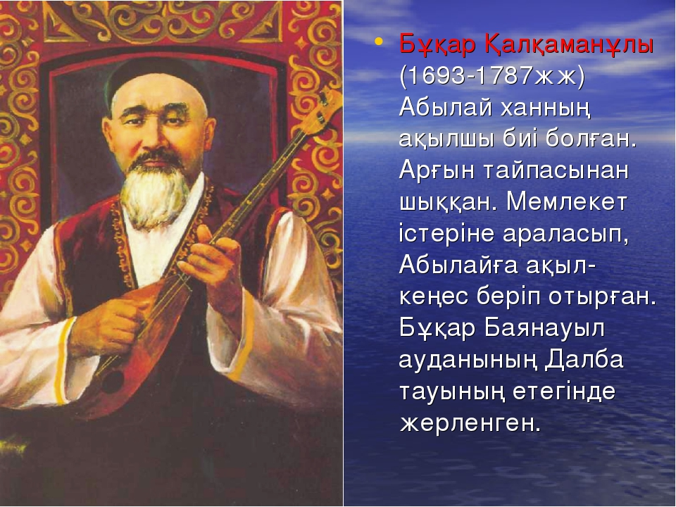 Бұқар Қалқаманұлы (1693-1787жж) Абылай ханның ақылшы биі болған. Арғын тайпас...