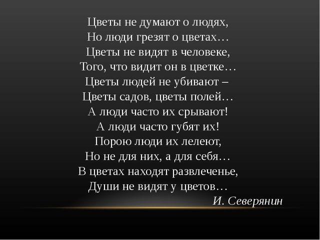 Цветы не думают о людях, Но люди грезят о цветах… Цветы не видят в человеке,...