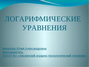 ЛОГАРИФМИЧЕСКИЕ УРАВНЕНИЯ Филатова Юлия Александровна преподаватель ГБПОУ ВО