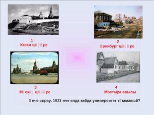 1 Казан шәһәре 2 Оренбург шәһәре 3 Мәскәү шәһәре 4 Мостафа авылы 3 нче сорау