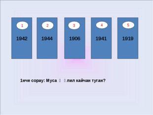 1942 1944 1906 1941 1919 4 5 1нче сорау: Муса Җәлил кайчан туган? 1 2 3