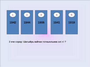 1942 1944 1906 1941 1919 1 2 3 4 5 2 нче сорау: Шагыйрь кайчан тоткынлыкка эл