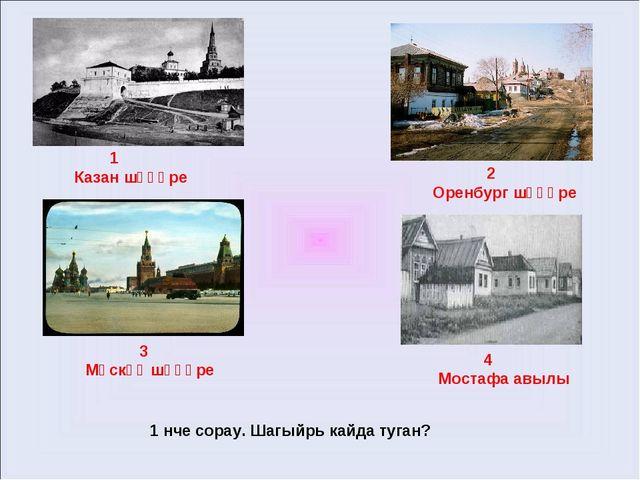 1 Казан шәһәре 2 Оренбург шәһәре 3 Мәскәү шәһәре 4 Мостафа авылы 1 нче сорау...