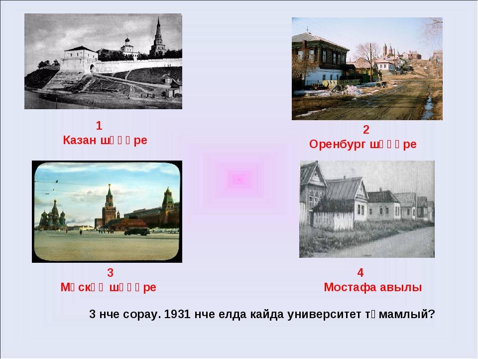 1 Казан шәһәре 2 Оренбург шәһәре 3 Мәскәү шәһәре 4 Мостафа авылы 3 нче сорау...