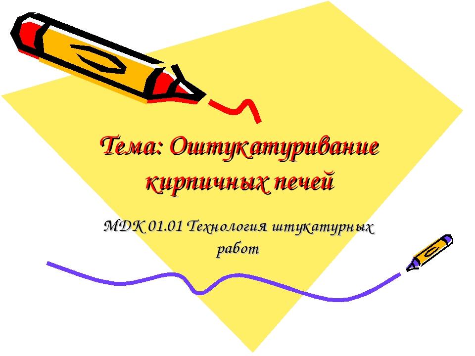 Тема: Оштукатуривание кирпичных печей МДК 01.01 Технология штукатурных работ