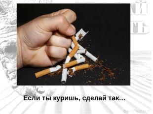 Если ты куришь, сделай так…