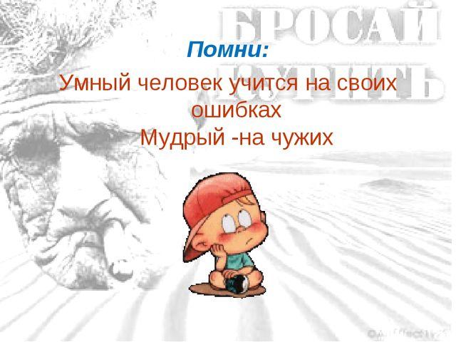 Помни: Умный человек учится на своих ошибках Мудрый -на чужих