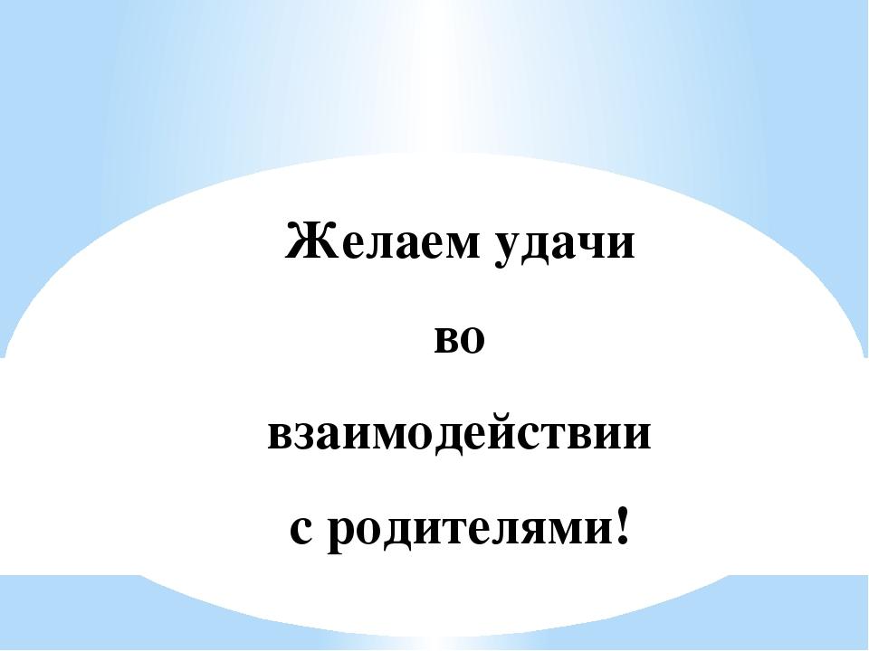 Желаем удачи во взаимодействии с родителями!