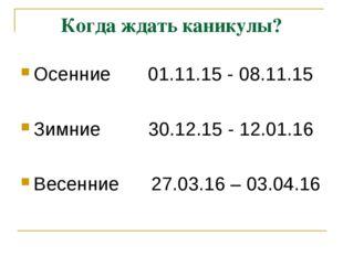 Когда ждать каникулы? Осенние 01.11.15 - 08.11.15 Зимние 30.12.15 - 12.01.16