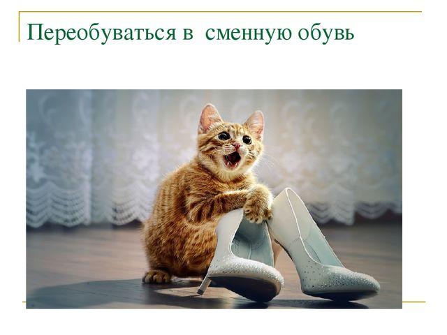 Переобуваться в сменную обувь
