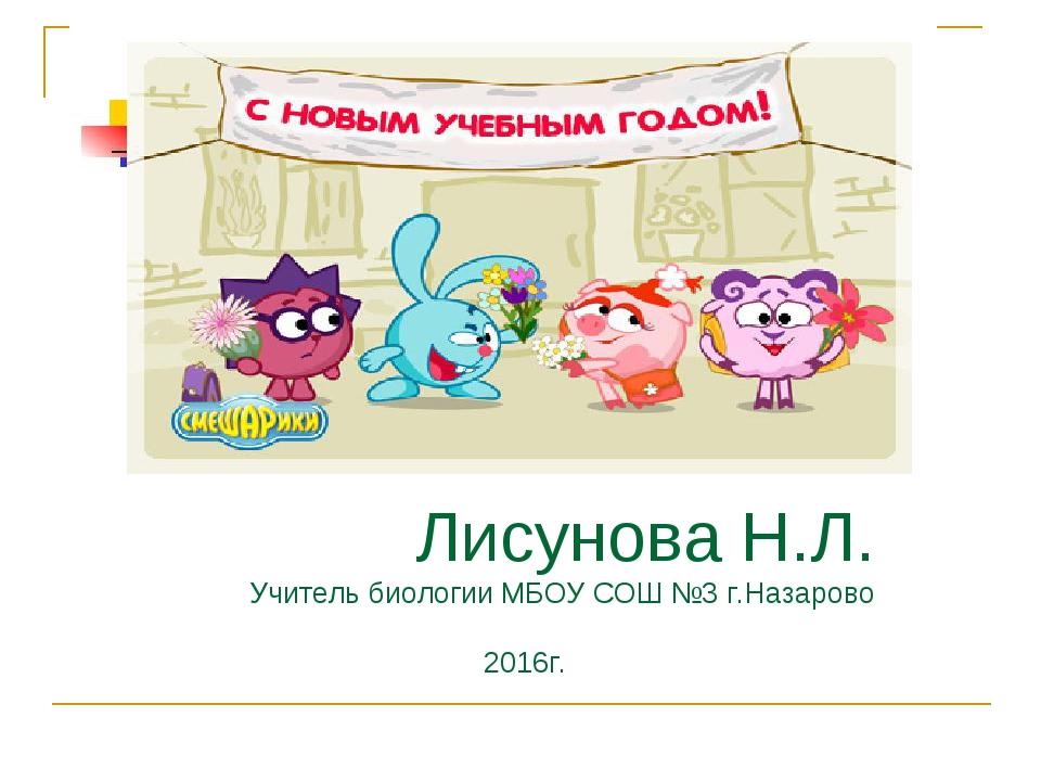 Лисунова Н.Л. Учитель биологии МБОУ СОШ №3 г.Назарово 2016г.