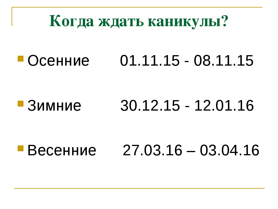 Когда ждать каникулы? Осенние 01.11.15 - 08.11.15 Зимние 30.12.15 - 12.01.16...