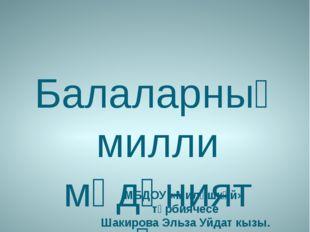 Балаларның милли мәдәният аша үсеше. МБДОУ «Миләшкәй» тәрбиячесе Шакирова Эль