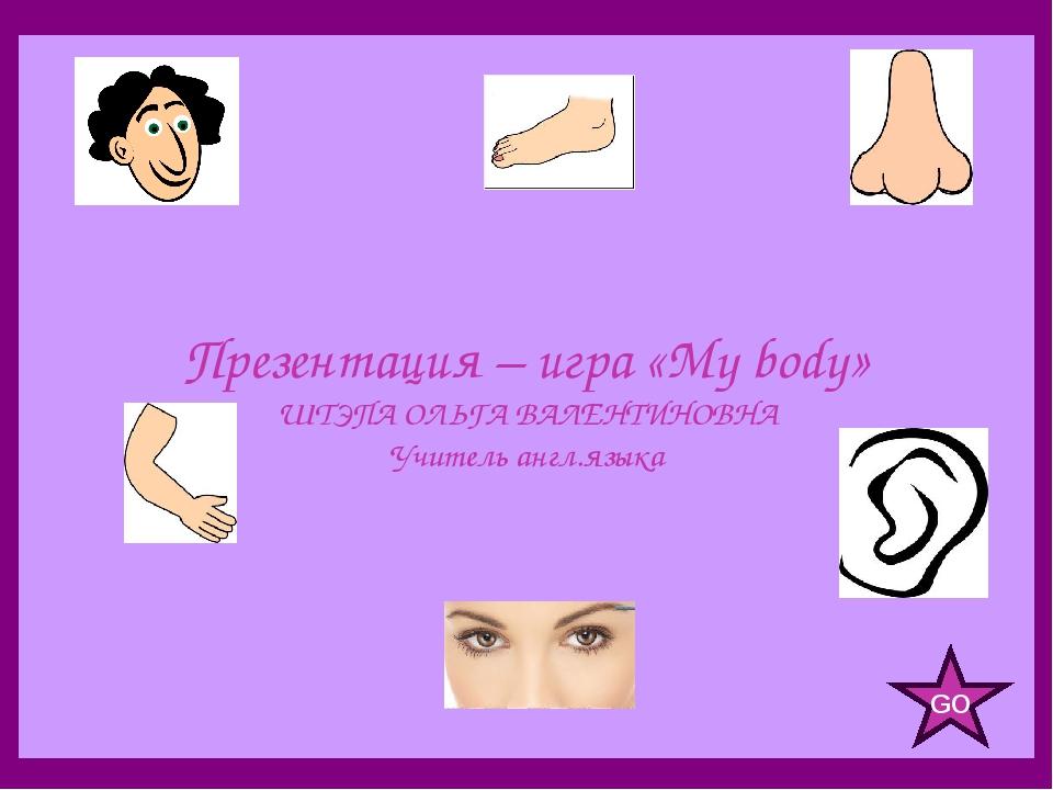 Презентация – игра «My body» ШТЭПА ОЛЬГА ВАЛЕНТИНОВНА Учитель англ.языка GO