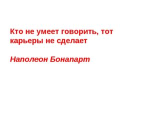 Кто не умеет говорить, тот карьеры не сделает Наполеон Бонапарт