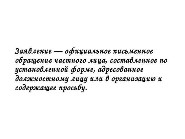Заявление — официальное письменное обращение частного лица, составленное по у...
