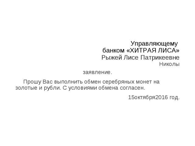 Управляющему банком «ХИТРАЯ ЛИСА» Рыжей Лисе Патрикеевне Николы заявление. Пр...