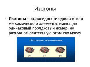 Изотопы Изотопы –разновидности одного и того же химического элемента, имеющие