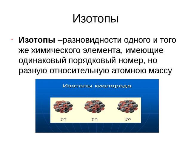 Изотопы Изотопы –разновидности одного и того же химического элемента, имеющие...
