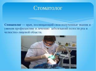 Стоматолог— врач, посвящающий свои полученные знания и умения профилактике и
