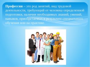 Профессия – это род занятий, вид трудовой деятельности, требующий от человека