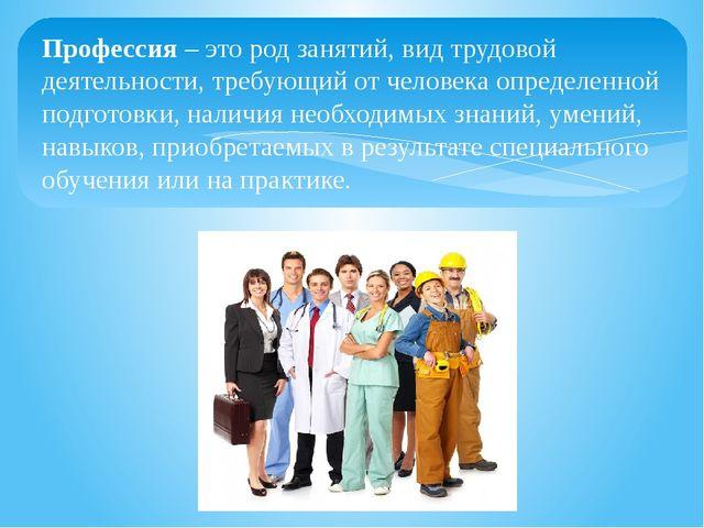 Профессия – это род занятий, вид трудовой деятельности, требующий от человека...