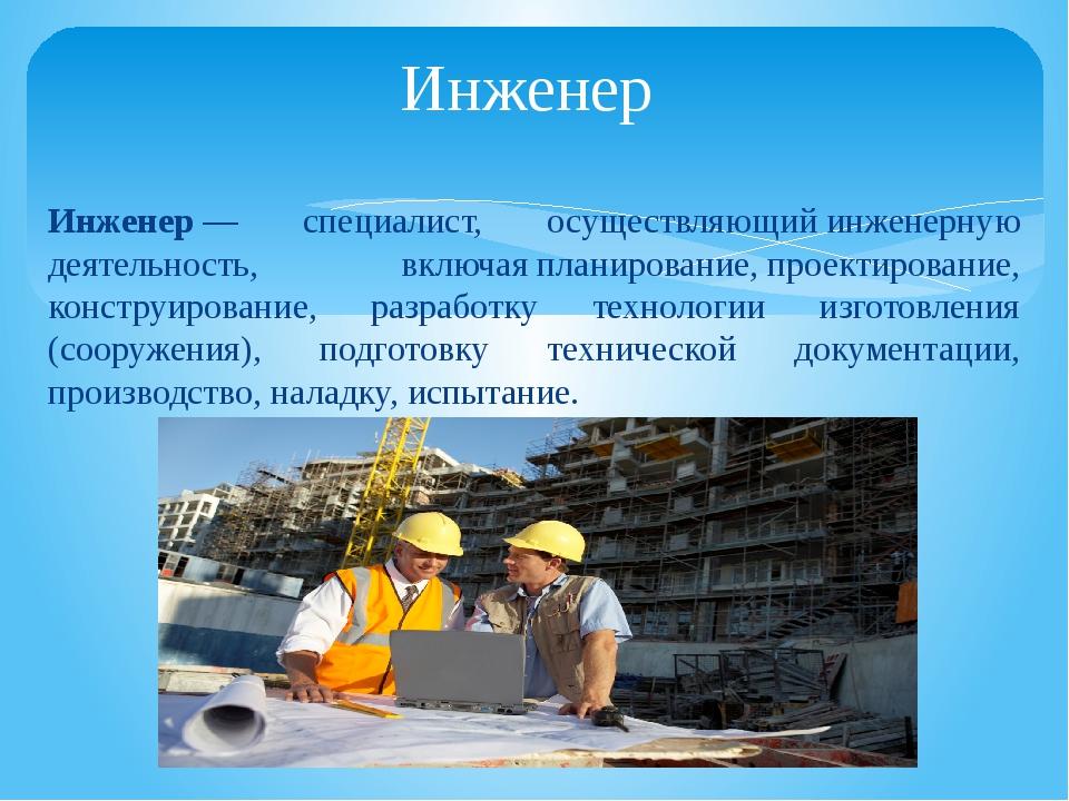 Инженер— специалист, осуществляющийинженерную деятельность, включаяпланиро...