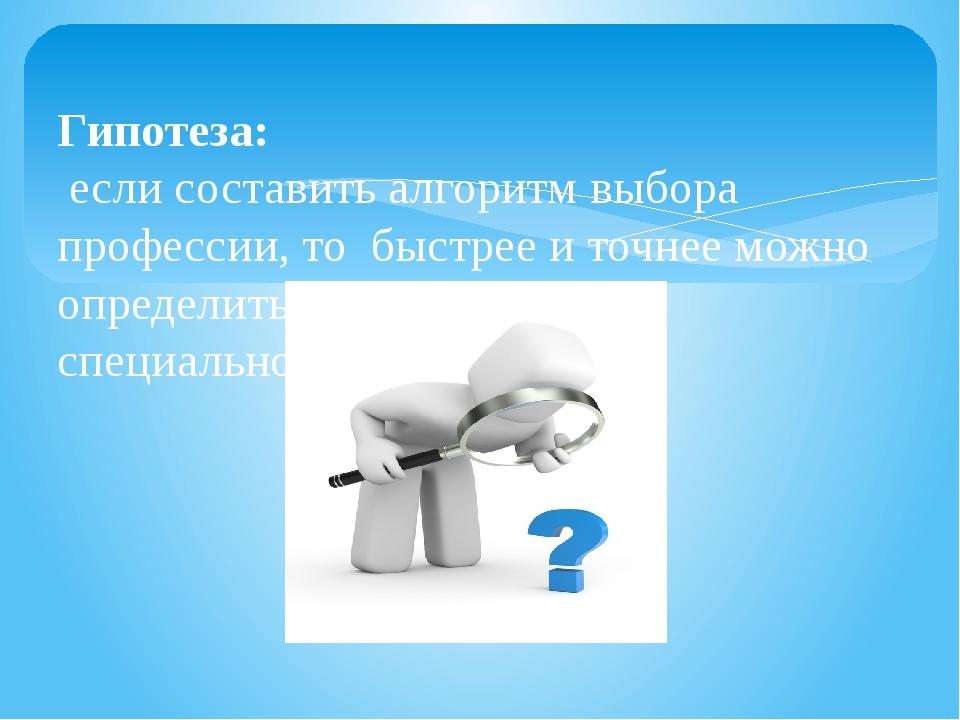 Гипотеза: если составить алгоритм выбора профессии, то быстрее и точнее можн...