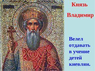 Князь Владимир Велел отдавать в учение детей киевлян.