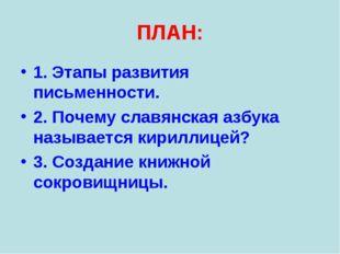 ПЛАН: 1. Этапы развития письменности. 2. Почему славянская азбука называется