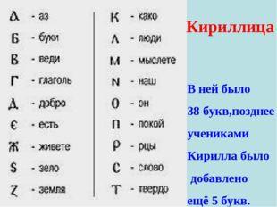 Кириллица В ней было 38 букв,позднее учениками Кирилла было добавлено ещё 5 б