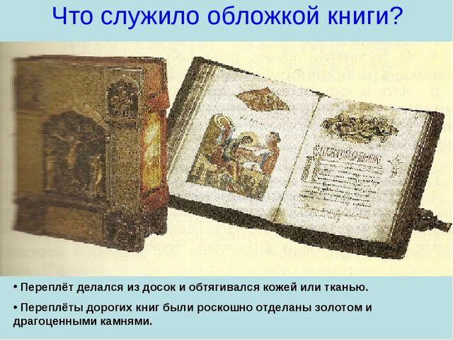 Что служило обложкой книги? Переплёт делался из досок и обтягивался кожей или...
