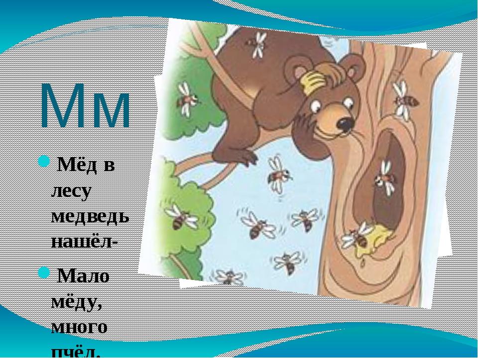 Мм Мёд в лесу медведь нашёл- Мало мёду, много пчёл.