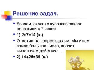 Решение задач. Узнаем, сколько кусочков сахара положили в 7 чашек. 1) 2х7=14