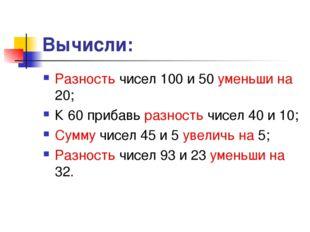Вычисли: Разность чисел 100 и 50 уменьши на 20; К 60 прибавь разность чисел 4