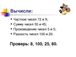 Вычисли: Частное чисел 72 и 9; Сумму чисел 55 и 45; Произведение чисел 5 и 5;