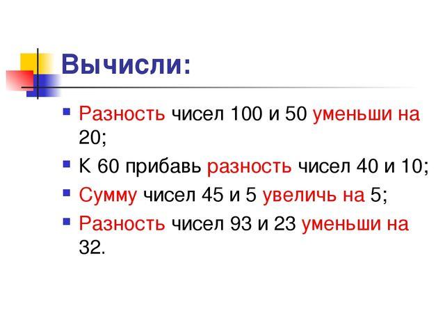 Вычисли: Разность чисел 100 и 50 уменьши на 20; К 60 прибавь разность чисел 4...
