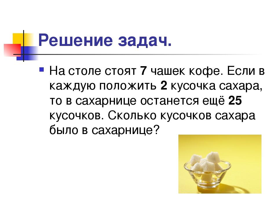 Решение задач. На столе стоят 7 чашек кофе. Если в каждую положить 2 кусочка...