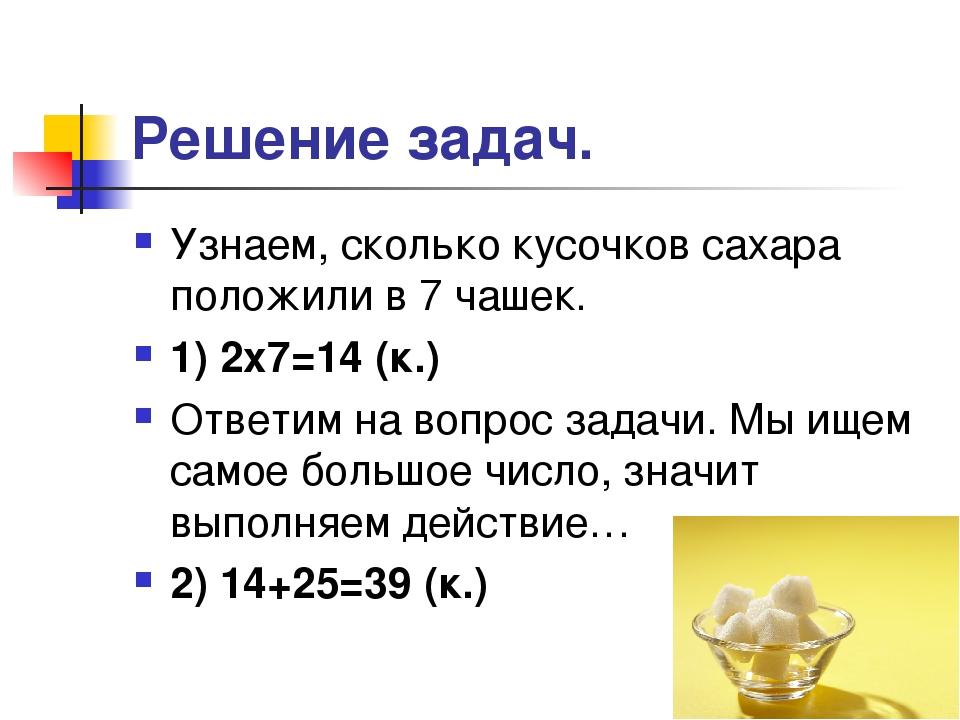Решение задач. Узнаем, сколько кусочков сахара положили в 7 чашек. 1) 2х7=14...