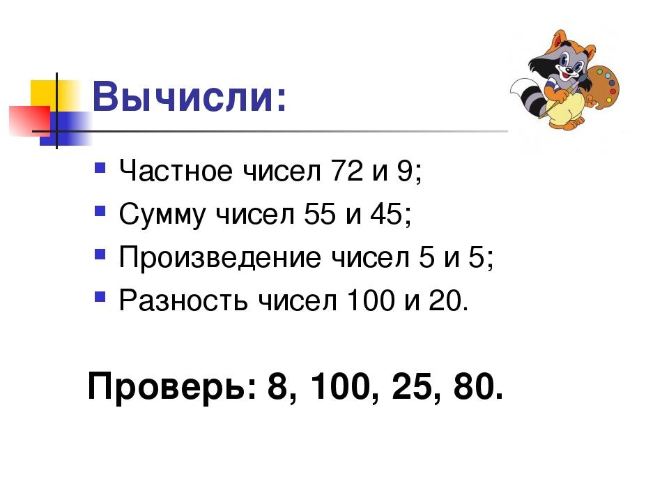 Вычисли: Частное чисел 72 и 9; Сумму чисел 55 и 45; Произведение чисел 5 и 5;...