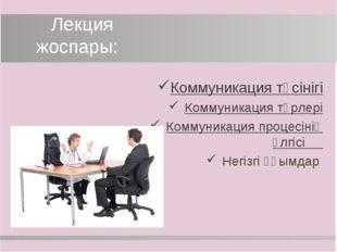 Лекция жоспары: Коммуникация түсінігі Коммуникация түрлері Коммуникация проц