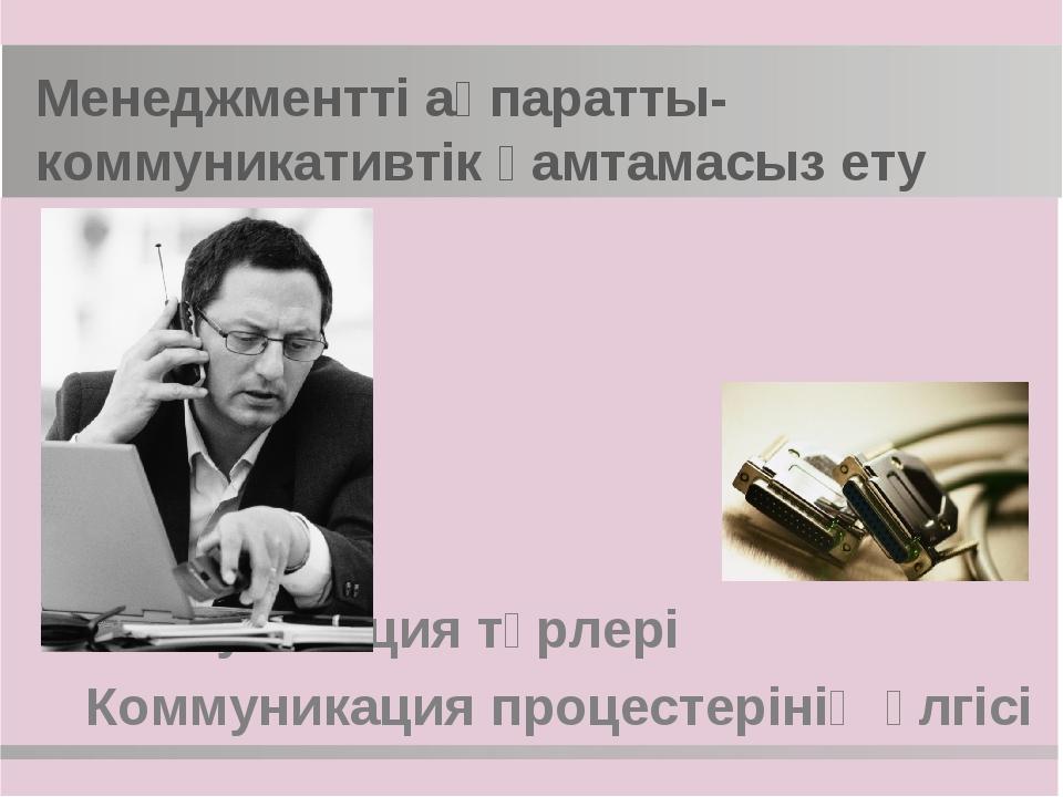Менеджментті ақпаратты-коммуникативтік қамтамасыз ету Коммуникация түрлері Ко...