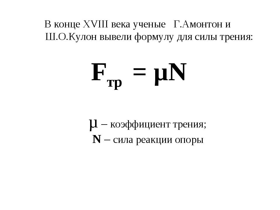 В конце ХVIII века ученые Г.Амонтон и Ш.О.Кулон вывели формулу для силы трени...