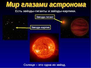 Солнце – это одна из звёзд. Есть звёзды-гиганты и звёзды-карлики. Звезда-карл